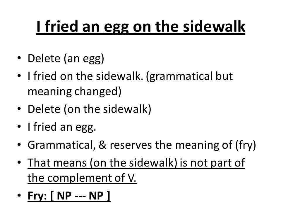 I fried an egg on the sidewalk Delete (an egg) I fried on the sidewalk. (grammatical but meaning changed) Delete (on the sidewalk) I fried an egg. Gra