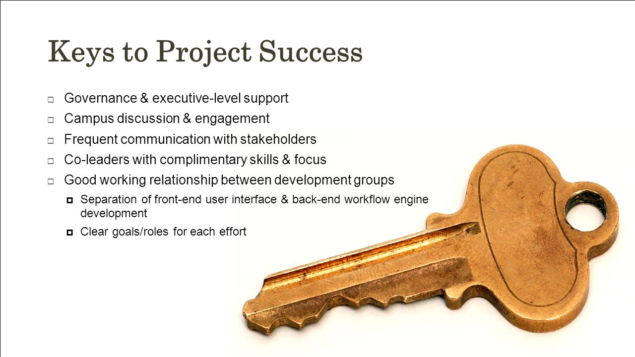 Keys to Project Success  Governance & executive-level support  Campus discussion & engagement  Frequent communication with stakeholders  Co-leaders with complimentary skills & focus  Good working relationship between development groups  Separation of front-end user interface & back-end workflow engine development  Clear goals/roles for each effort