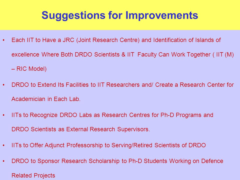 Suggestions for Improvements Each IIT to Have a JRC (Joint Research Centre) and Identification of Islands of excellence Where Both DRDO Scientists & IIT Faculty Can Work Together ( IIT (M) – RIC Model) DRDO to Extend Its Facilities to IIT Researchers and/ Create a Research Center for Academician in Each Lab.