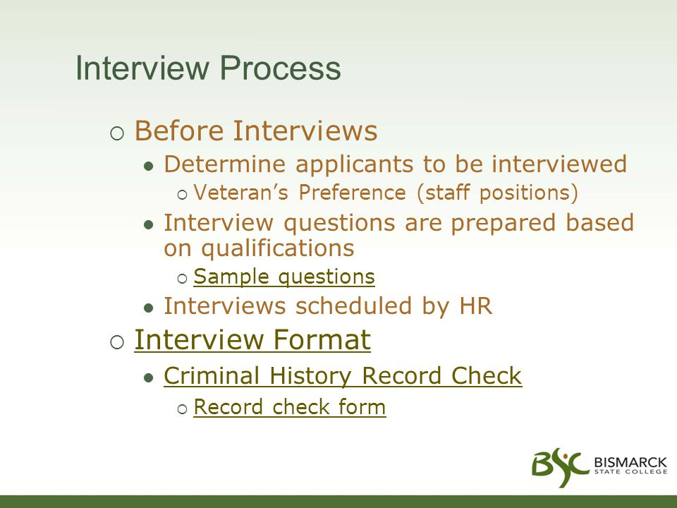 Interview Process  Before Interviews Determine applicants to be interviewed  Veteran's Preference (staff positions) Interview questions are prepared based on qualifications  Sample questions Sample questions Interviews scheduled by HR  Interview Format Interview Format Criminal History Record Check  Record check form Record check form