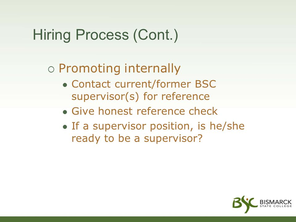 Hiring Process (Cont.)  Promoting internally Contact current/former BSC supervisor(s) for reference Give honest reference check If a supervisor position, is he/she ready to be a supervisor?