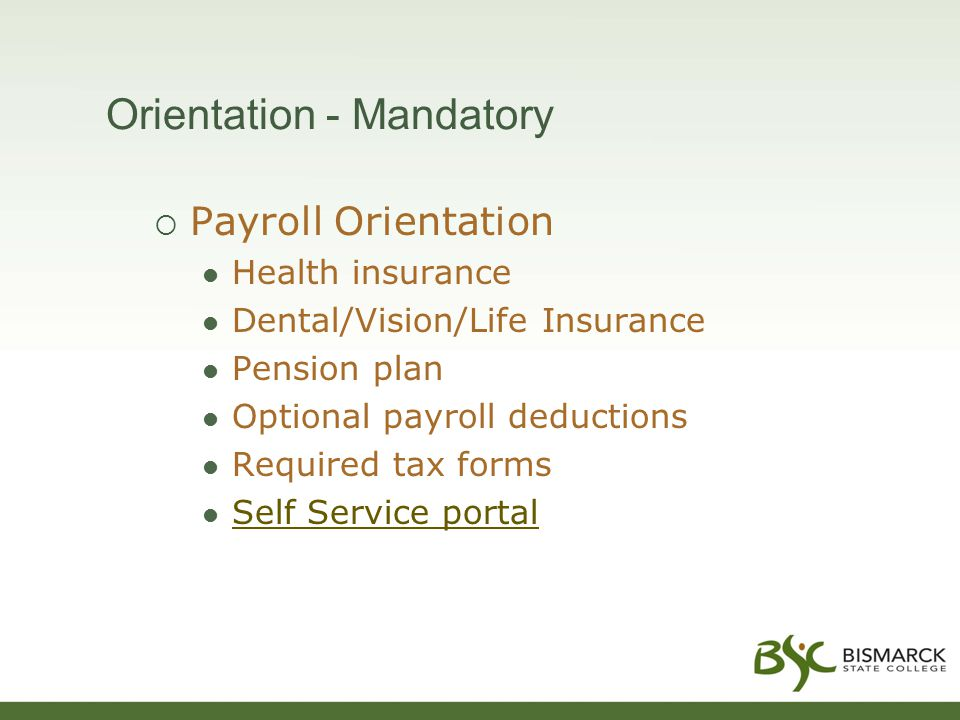 Orientation - Mandatory  Payroll Orientation Health insurance Dental/Vision/Life Insurance Pension plan Optional payroll deductions Required tax forms Self Service portal