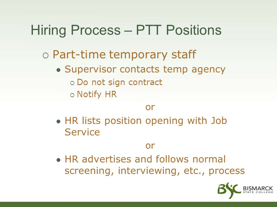 Hiring Process – PTT Positions  Part-time temporary staff Supervisor contacts temp agency  Do not sign contract  Notify HR or HR lists position opening with Job Service or HR advertises and follows normal screening, interviewing, etc., process