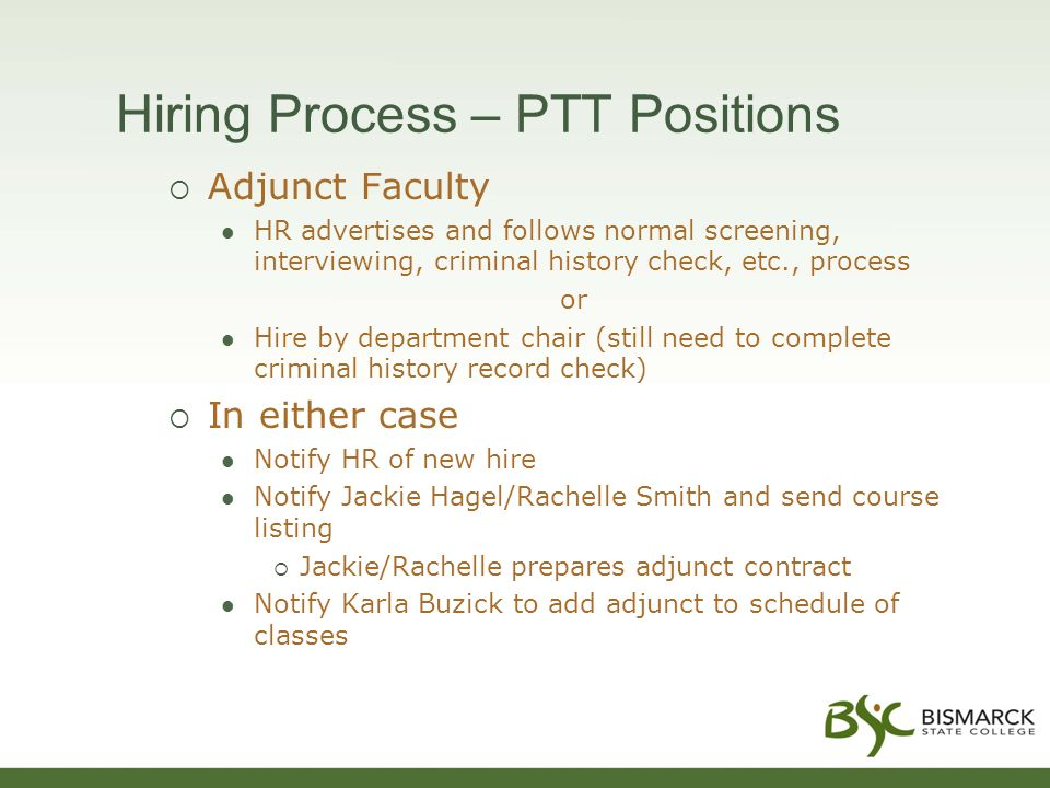 Hiring Process – PTT Positions  Adjunct Faculty HR advertises and follows normal screening, interviewing, criminal history check, etc., process or Hire by department chair (still need to complete criminal history record check)  In either case Notify HR of new hire Notify Jackie Hagel/Rachelle Smith and send course listing  Jackie/Rachelle prepares adjunct contract Notify Karla Buzick to add adjunct to schedule of classes
