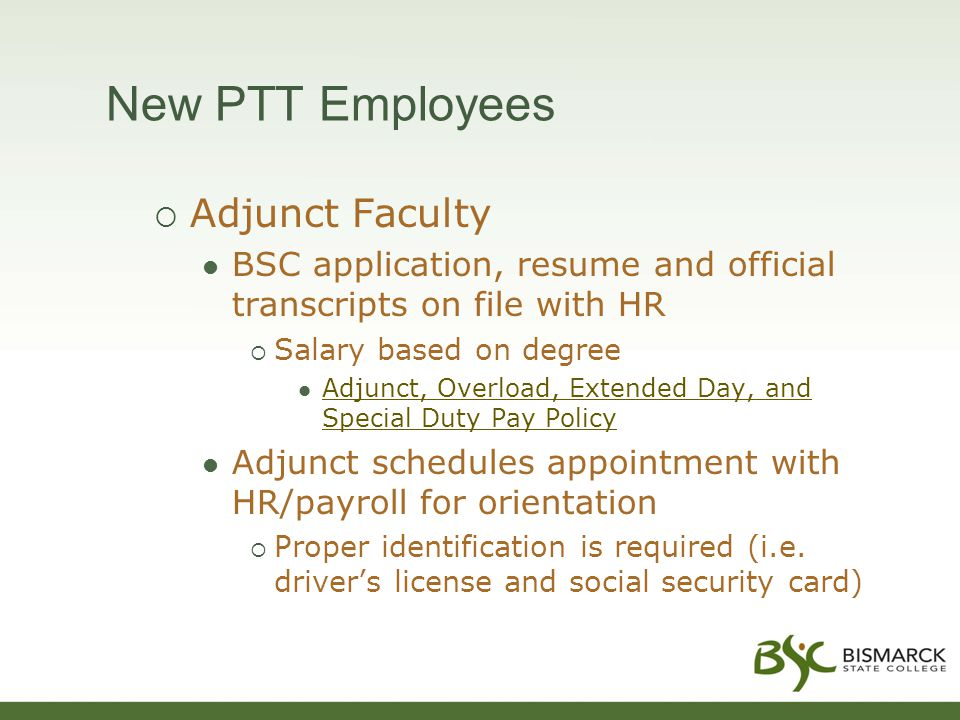 New PTT Employees  Adjunct Faculty BSC application, resume and official transcripts on file with HR  Salary based on degree Adjunct, Overload, Extended Day, and Special Duty Pay Policy Adjunct, Overload, Extended Day, and Special Duty Pay Policy Adjunct schedules appointment with HR/payroll for orientation  Proper identification is required (i.e.