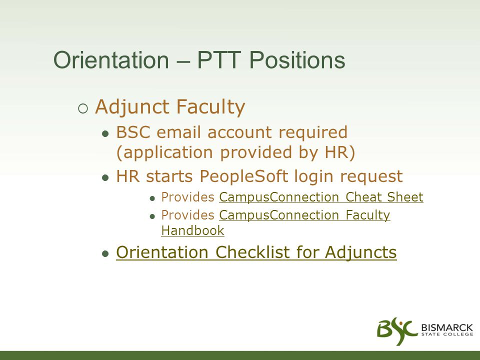 Orientation – PTT Positions  Adjunct Faculty BSC email account required (application provided by HR) HR starts PeopleSoft login request Provides CampusConnection Cheat SheetCampusConnection Cheat Sheet Provides CampusConnection Faculty HandbookCampusConnection Faculty Handbook Orientation Checklist for Adjuncts