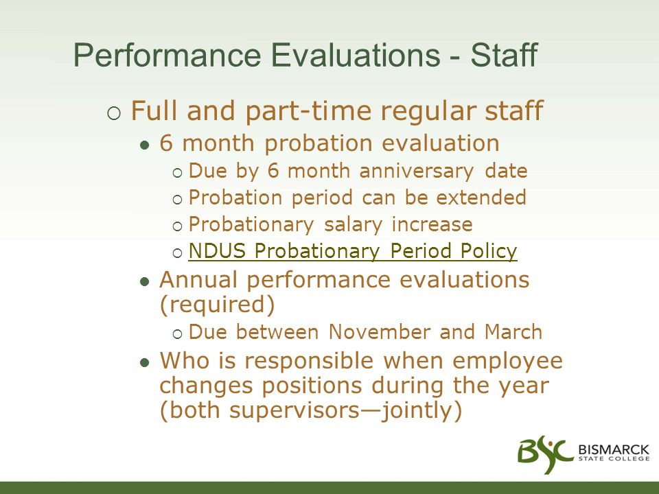 Performance Evaluations - Staff  Full and part-time regular staff 6 month probation evaluation  Due by 6 month anniversary date  Probation period can be extended  Probationary salary increase  NDUS Probationary Period Policy NDUS Probationary Period Policy Annual performance evaluations (required)  Due between November and March Who is responsible when employee changes positions during the year (both supervisors—jointly)