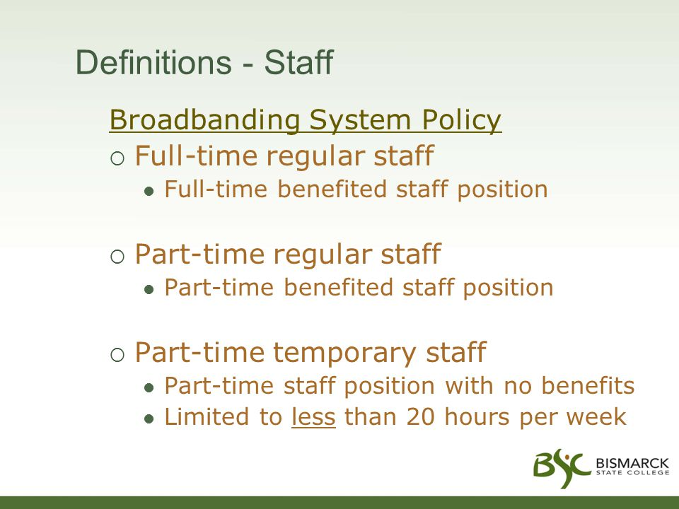 Definitions - Staff Broadbanding System Policy  Full-time regular staff Full-time benefited staff position  Part-time regular staff Part-time benefited staff position  Part-time temporary staff Part-time staff position with no benefits Limited to less than 20 hours per week