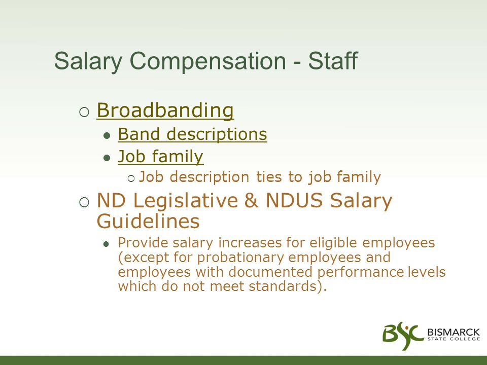 Salary Compensation - Staff  Broadbanding Broadbanding Band descriptions Job family  Job description ties to job family  ND Legislative & NDUS Salary Guidelines Provide salary increases for eligible employees (except for probationary employees and employees with documented performance levels which do not meet standards).