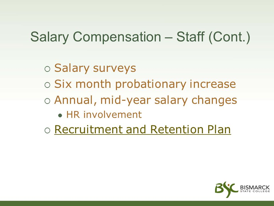 Salary Compensation – Staff (Cont.)  Salary surveys  Six month probationary increase  Annual, mid-year salary changes HR involvement  Recruitment and Retention Plan Recruitment and Retention Plan