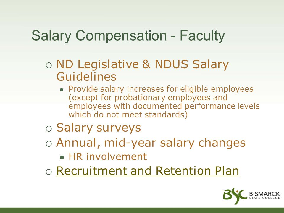 Salary Compensation - Faculty  ND Legislative & NDUS Salary Guidelines Provide salary increases for eligible employees (except for probationary employees and employees with documented performance levels which do not meet standards)  Salary surveys  Annual, mid-year salary changes HR involvement  Recruitment and Retention Plan Recruitment and Retention Plan