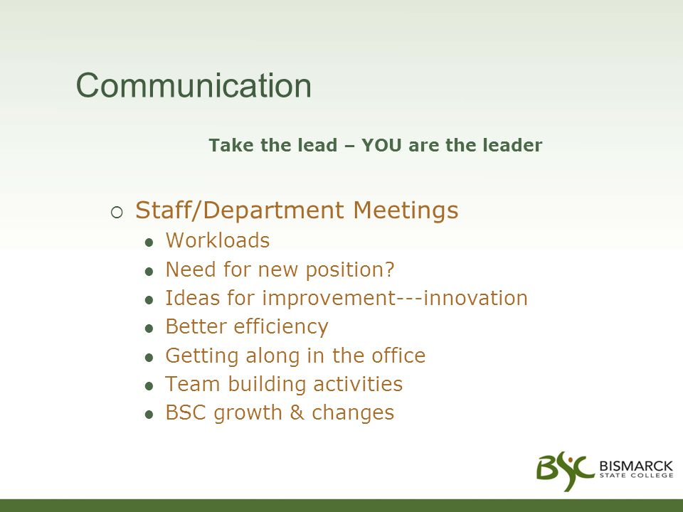 Communication Take the lead – YOU are the leader  Staff/Department Meetings Workloads Need for new position? Ideas for improvement---innovation Bette