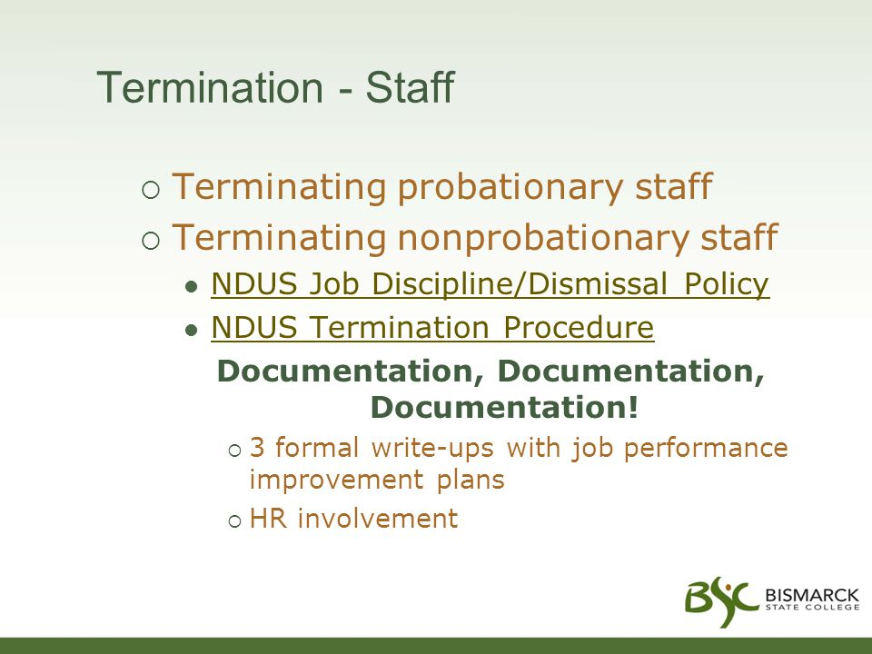 Termination - Staff  Terminating probationary staff  Terminating nonprobationary staff NDUS Job Discipline/Dismissal Policy NDUS Termination Procedure Documentation, Documentation, Documentation.