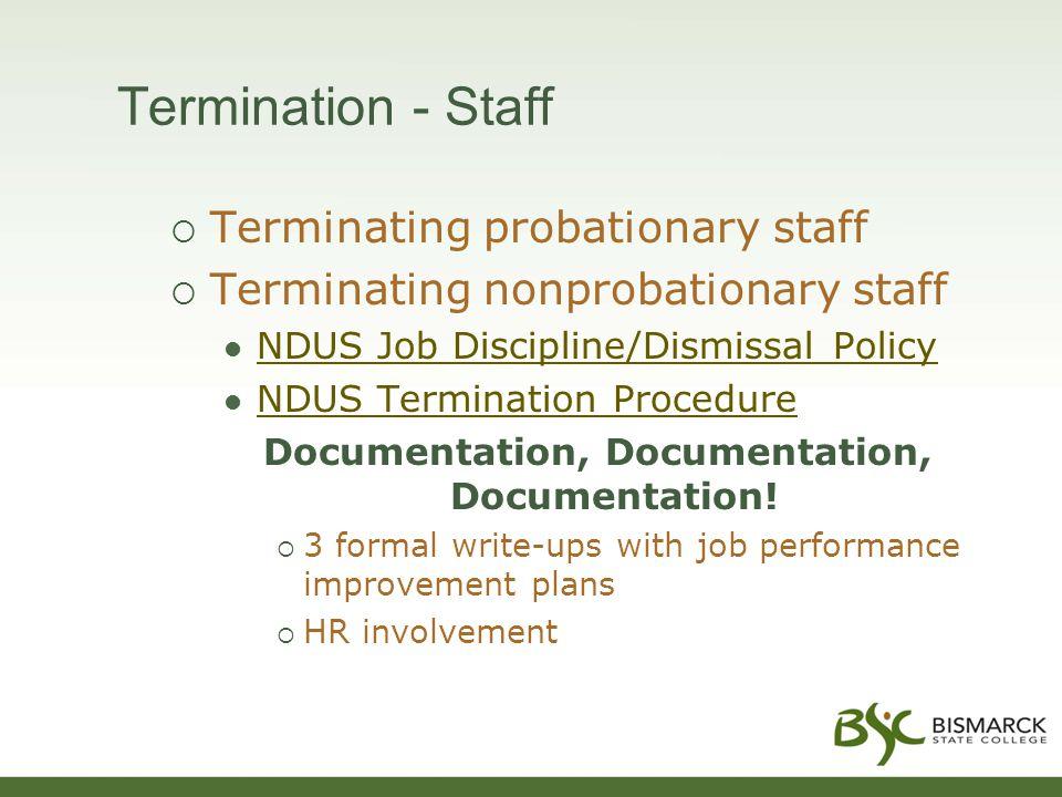 Termination - Staff  Terminating probationary staff  Terminating nonprobationary staff NDUS Job Discipline/Dismissal Policy NDUS Termination Procedure Documentation, Documentation, Documentation.