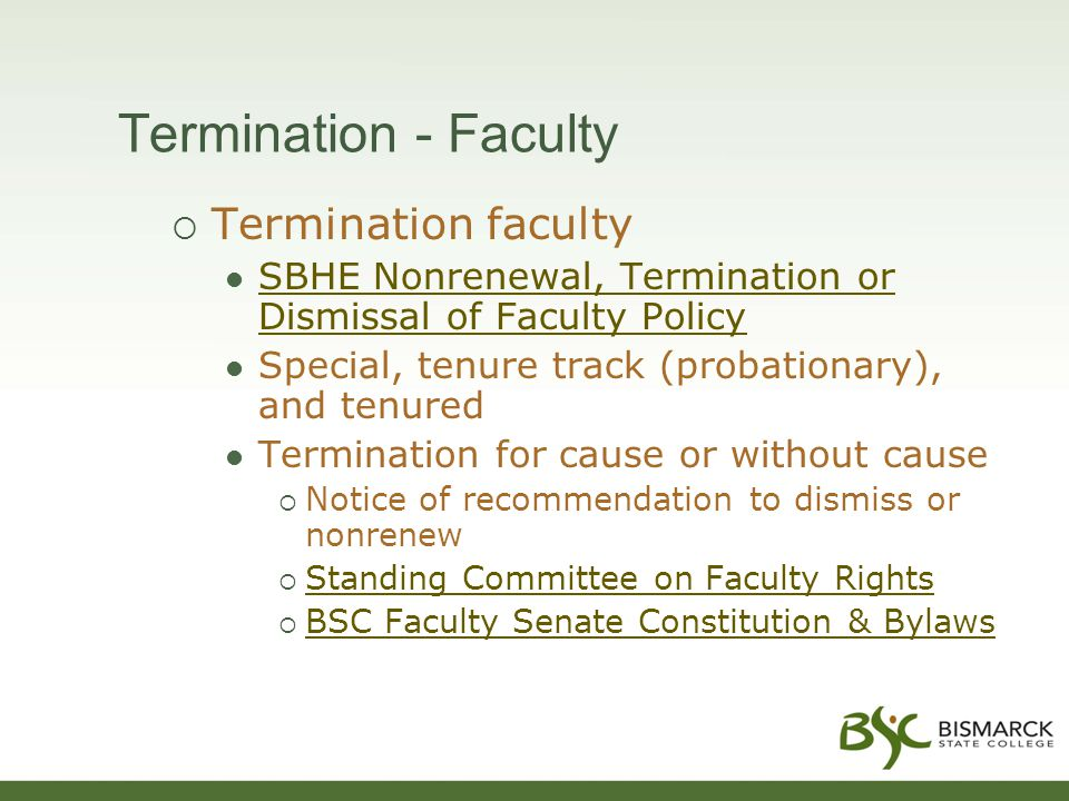 Termination - Faculty  Termination faculty SBHE Nonrenewal, Termination or Dismissal of Faculty Policy SBHE Nonrenewal, Termination or Dismissal of Faculty Policy Special, tenure track (probationary), and tenured Termination for cause or without cause  Notice of recommendation to dismiss or nonrenew  Standing Committee on Faculty Rights Standing Committee on Faculty Rights  BSC Faculty Senate Constitution & Bylaws BSC Faculty Senate Constitution & Bylaws