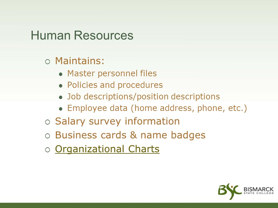 Maintains: Master personnel files Policies and procedures Job descriptions/position descriptions Employee data (home address, phone, etc.)  Salary survey information  Business cards & name badges  Organizational Charts Organizational Charts