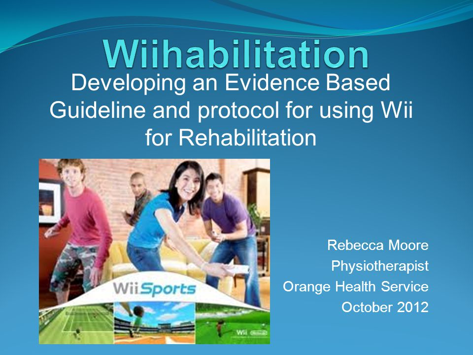 Rebecca Moore Physiotherapist Orange Health Service October 2012 Developing an Evidence Based Guideline and protocol for using Wii for Rehabilitation