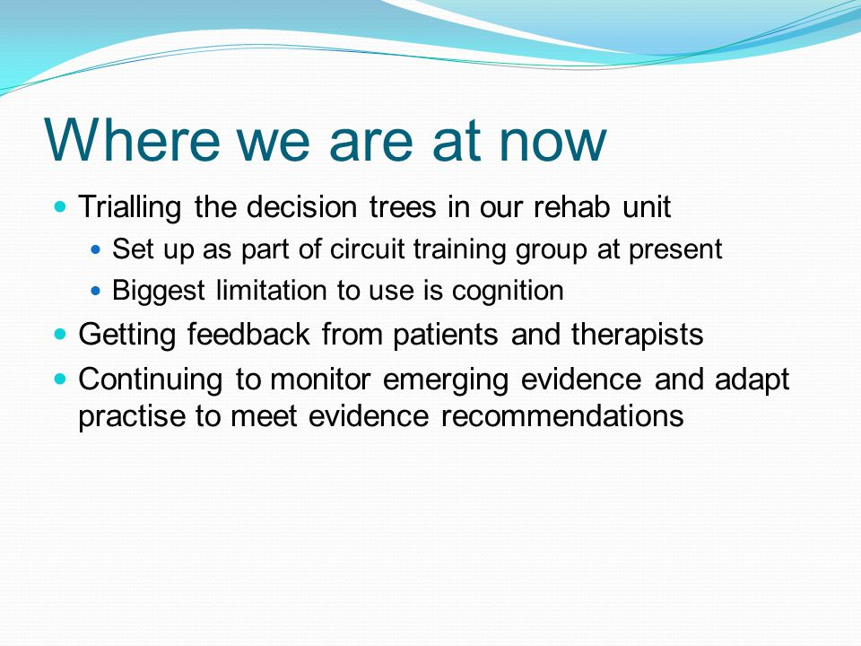 Where we are at now Trialling the decision trees in our rehab unit Set up as part of circuit training group at present Biggest limitation to use is cognition Getting feedback from patients and therapists Continuing to monitor emerging evidence and adapt practise to meet evidence recommendations