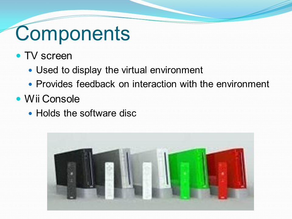 Components TV screen Used to display the virtual environment Provides feedback on interaction with the environment Wii Console Holds the software disc