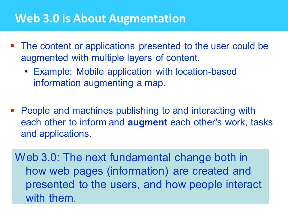 Web 3.0 is About Augmentation  The content or applications presented to the user could be augmented with multiple layers of content.
