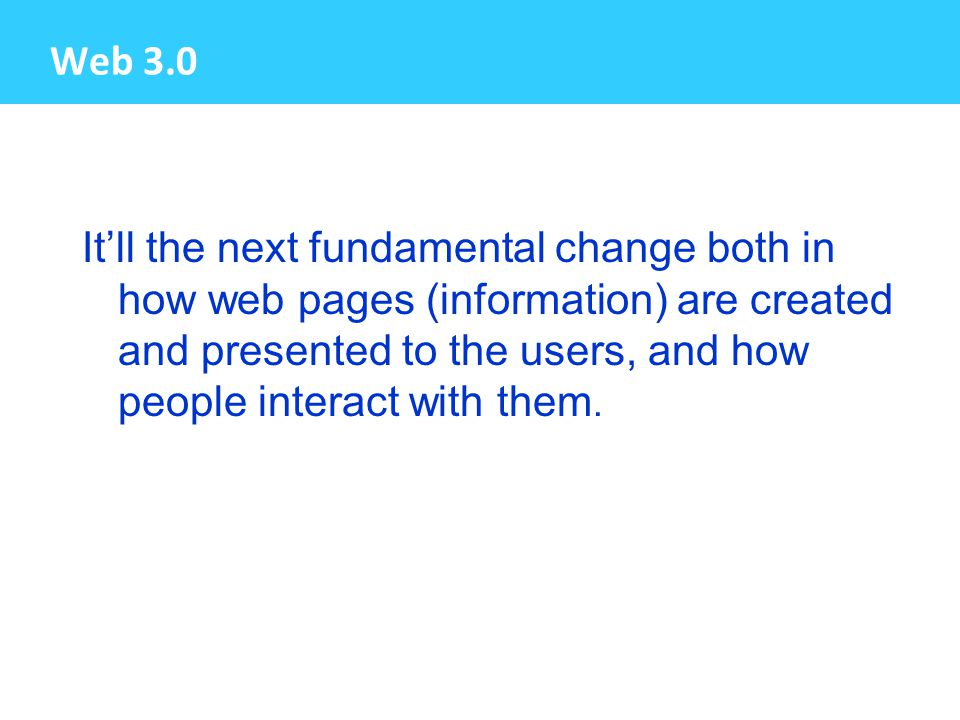 Web 3.0 It'll the next fundamental change both in how web pages (information) are created and presented to the users, and how people interact with them.