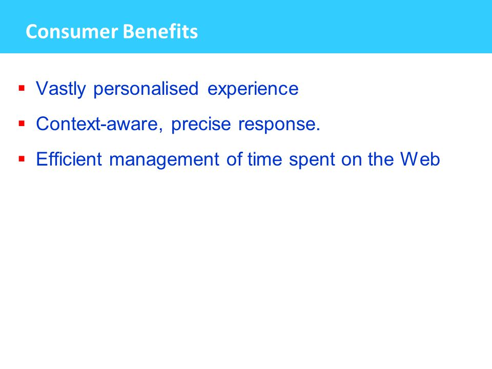 Consumer Benefits  Vastly personalised experience  Context-aware, precise response.