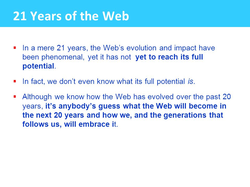 21 Years of the Web  In a mere 21 years, the Web's evolution and impact have been phenomenal, yet it has not yet to reach its full potential.