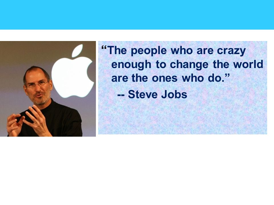 The people who are crazy enough to change the world are the ones who do. -- Steve Jobs