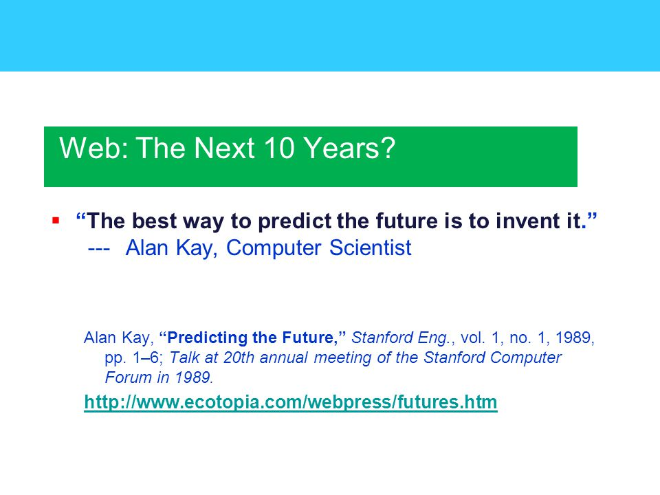  The best way to predict the future is to invent it. --- Alan Kay, Computer Scientist Alan Kay, Predicting the Future, Stanford Eng., vol.