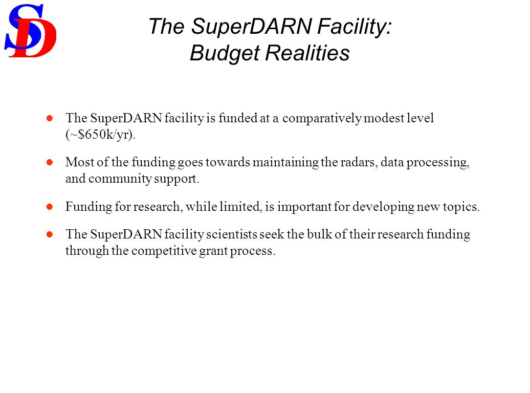 The SuperDARN Facility: Budget Realities The SuperDARN facility is funded at a comparatively modest level (~$650k/yr). Most of the funding goes toward