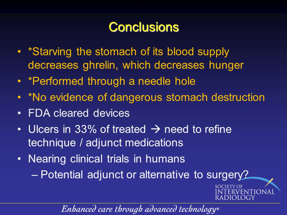 Conclusions *Starving the stomach of its blood supply decreases ghrelin, which decreases hunger *Performed through a needle hole *No evidence of dangerous stomach destruction FDA cleared devices Ulcers in 33% of treated  need to refine technique / adjunct medications Nearing clinical trials in humans –Potential adjunct or alternative to surgery