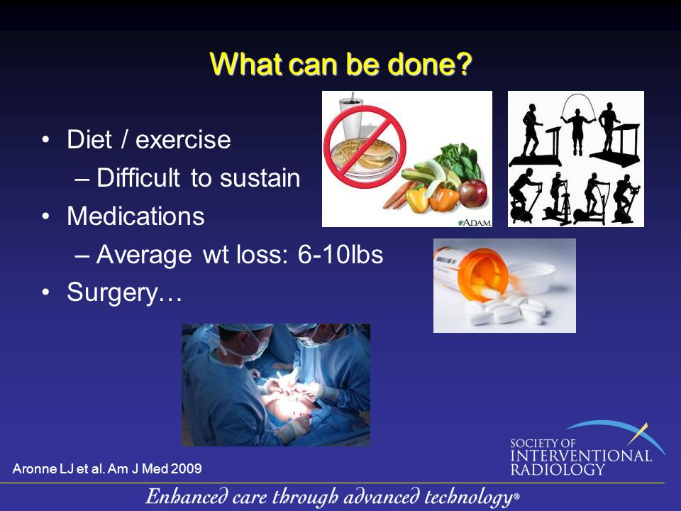 What can be done? Diet / exercise –Difficult to sustain Medications –Average wt loss: 6-10lbs Surgery… Aronne LJ et al. Am J Med 2009
