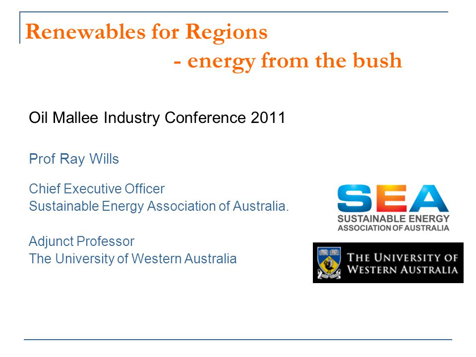 Renewables for Regions - energy from the bush Oil Mallee Industry Conference 2011 Prof Ray Wills Chief Executive Officer Sustainable Energy Association of Australia.
