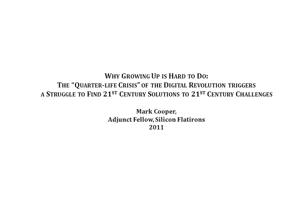 W HY G ROWING U P IS H ARD TO D O : T HE Q UARTER - LIFE C RISIS OF THE D IGITAL R EVOLUTION TRIGGERS A S TRUGGLE TO F IND 21 ST C ENTURY S OLUTIONS TO 21 ST C ENTURY C HALLENGES Mark Cooper, Adjunct Fellow, Silicon Flatirons 2011