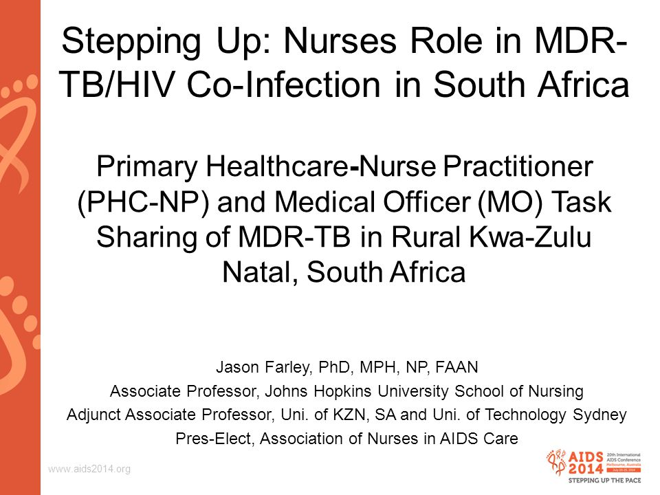 www.aids2014.org Stepping Up: Nurses Role in MDR- TB/HIV Co-Infection in South Africa Primary Healthcare-Nurse Practitioner (PHC-NP) and Medical Officer (MO) Task Sharing of MDR-TB in Rural Kwa-Zulu Natal, South Africa Jason Farley, PhD, MPH, NP, FAAN Associate Professor, Johns Hopkins University School of Nursing Adjunct Associate Professor, Uni.