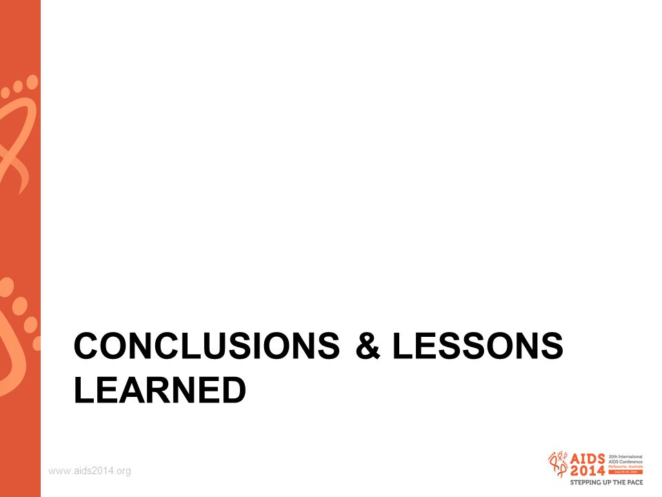 www.aids2014.org CONCLUSIONS & LESSONS LEARNED