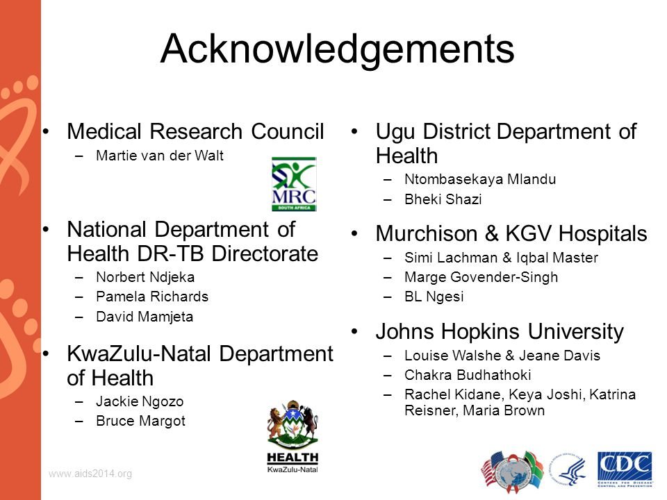 Acknowledgements Medical Research Council –Martie van der Walt National Department of Health DR-TB Directorate –Norbert Ndjeka –Pamela Richards –David Mamjeta KwaZulu-Natal Department of Health –Jackie Ngozo –Bruce Margot Ugu District Department of Health –Ntombasekaya Mlandu –Bheki Shazi Murchison & KGV Hospitals –Simi Lachman & Iqbal Master –Marge Govender-Singh –BL Ngesi Johns Hopkins University –Louise Walshe & Jeane Davis –Chakra Budhathoki –Rachel Kidane, Keya Joshi, Katrina Reisner, Maria Brown