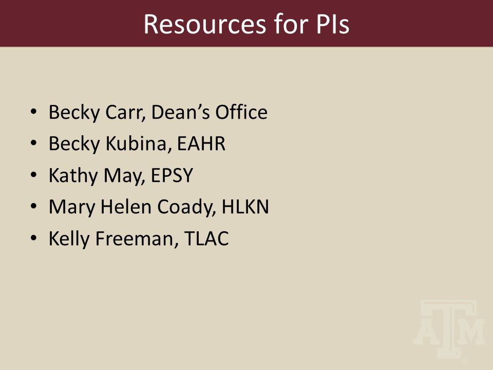 Resources for PIs Becky Carr, Dean's Office Becky Kubina, EAHR Kathy May, EPSY Mary Helen Coady, HLKN Kelly Freeman, TLAC