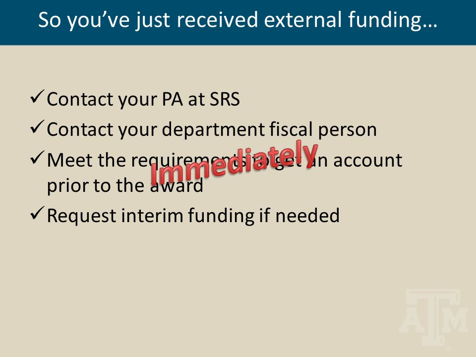 So you've just received external funding… Contact your PA at SRS Contact your department fiscal person Meet the requirements to get an account prior t