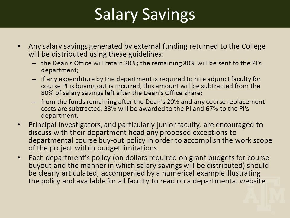 Any salary savings generated by external funding returned to the College will be distributed using these guidelines: – the Dean s Office will retain 20%; the remaining 80% will be sent to the PI s department; – if any expenditure by the department is required to hire adjunct faculty for course PI is buying out is incurred, this amount will be subtracted from the 80% of salary savings left after the Dean s Office share; – from the funds remaining after the Dean s 20% and any course replacement costs are subtracted, 33% will be awarded to the PI and 67% to the PI s department.
