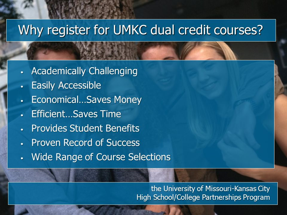 Why register for UMKC dual credit courses? the University of Missouri-Kansas City High School/College Partnerships Program Academically Challenging Ac