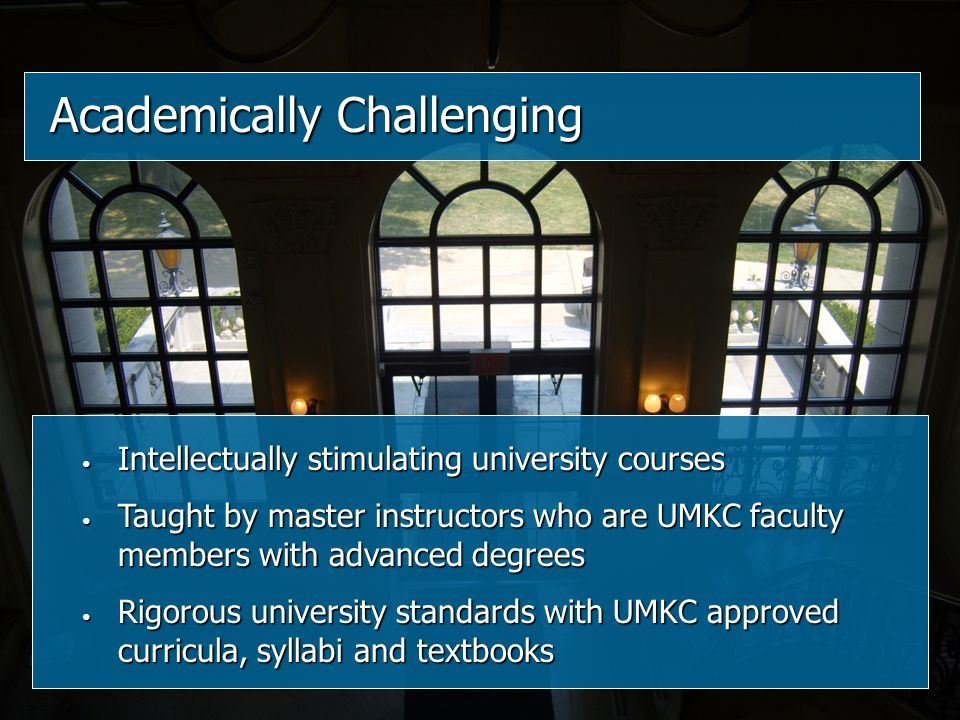 Intellectually stimulating university courses Intellectually stimulating university courses Taught by master instructors who are UMKC faculty members with advanced degrees Taught by master instructors who are UMKC faculty members with advanced degrees Rigorous university standards with UMKC approved curricula, syllabi and textbooks Rigorous university standards with UMKC approved curricula, syllabi and textbooks Academically Challenging