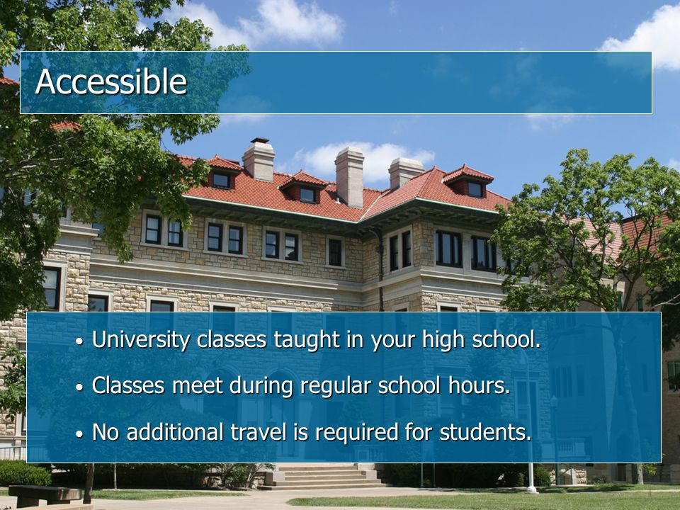 Accessible University classes taught in your high school. University classes taught in your high school. Classes meet during regular school hours. Cla