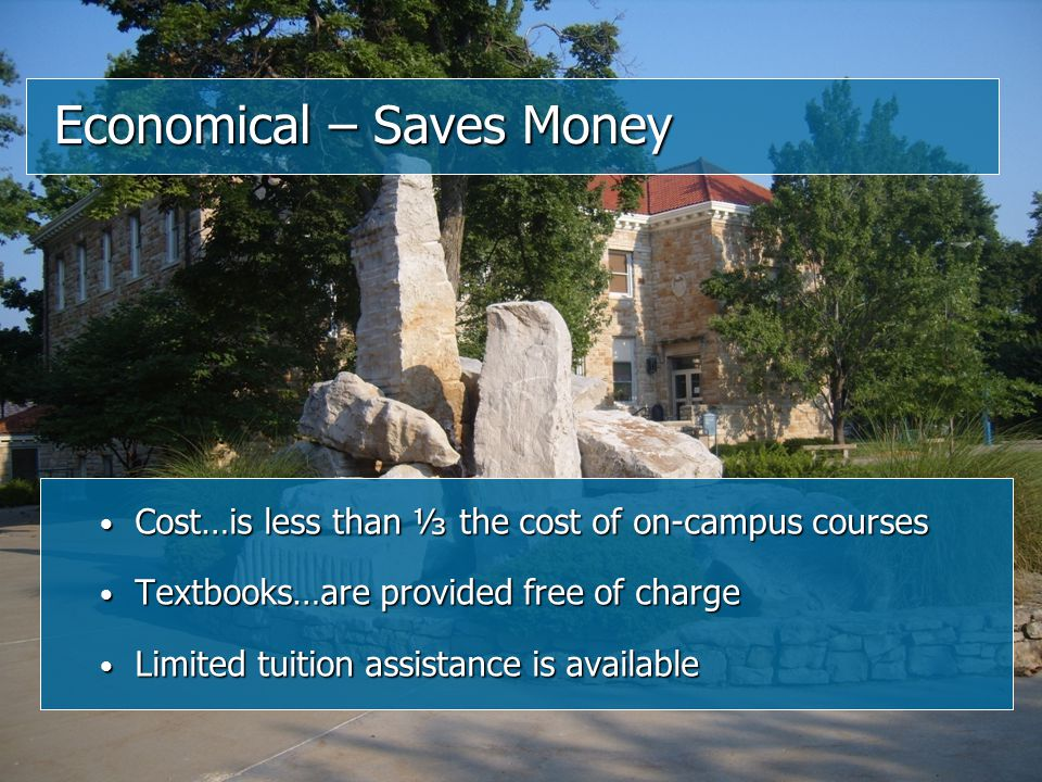 Cost…is less than ⅓ the cost of on-campus courses Cost…is less than ⅓ the cost of on-campus courses Textbooks…are provided free of charge Textbooks…are provided free of charge Limited tuition assistance is available Limited tuition assistance is available Economical – Saves Money