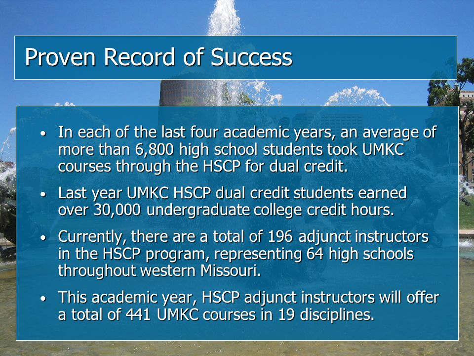 Proven Record of Success In each of the last four academic years, an average of more than 6,800 high school students took UMKC courses through the HSCP for dual credit.