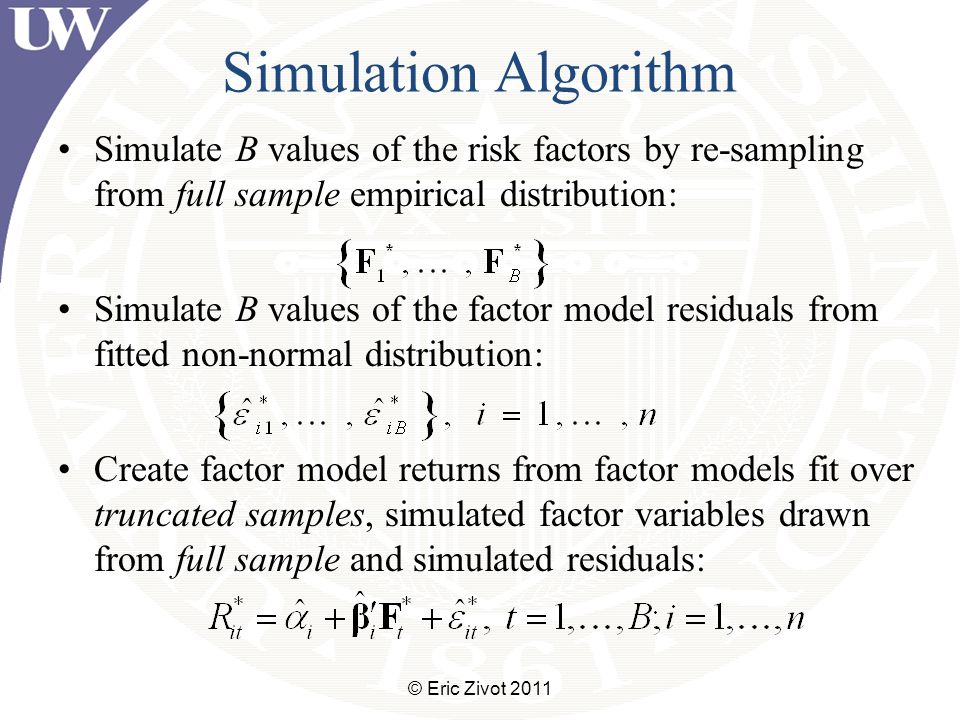 Simulation Algorithm Simulate B values of the risk factors by re-sampling from full sample empirical distribution: Simulate B values of the factor model residuals from fitted non-normal distribution: Create factor model returns from factor models fit over truncated samples, simulated factor variables drawn from full sample and simulated residuals: © Eric Zivot 2011
