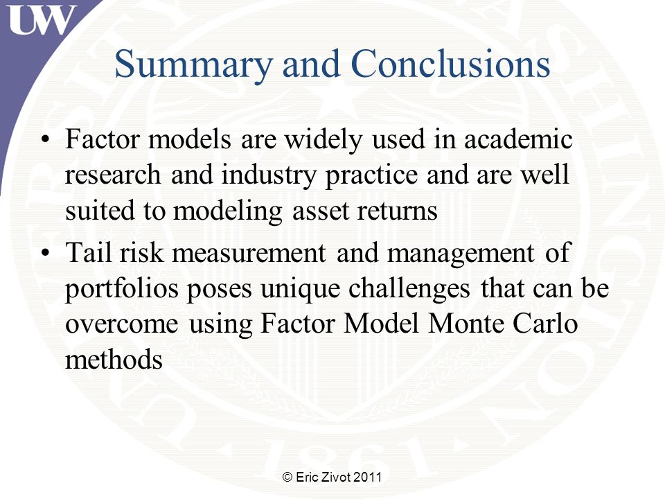Summary and Conclusions Factor models are widely used in academic research and industry practice and are well suited to modeling asset returns Tail risk measurement and management of portfolios poses unique challenges that can be overcome using Factor Model Monte Carlo methods © Eric Zivot 2011
