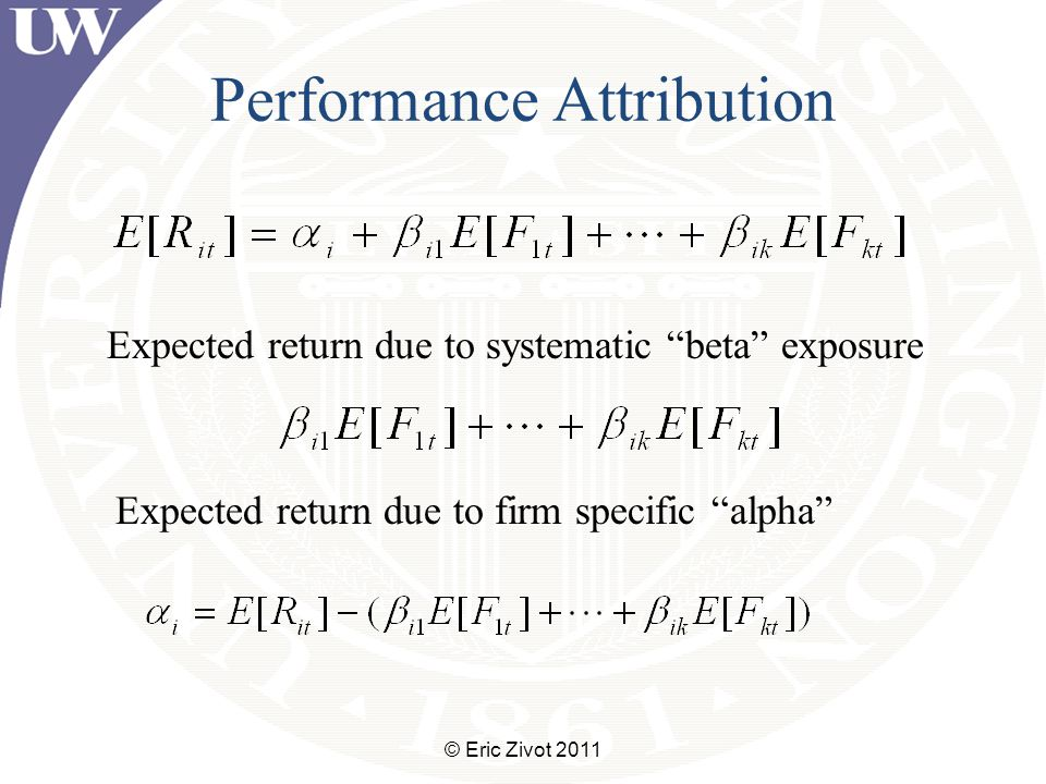 Performance Attribution © Eric Zivot 2011 Expected return due to systematic beta exposure Expected return due to firm specific alpha