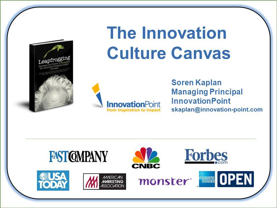 The Innovation Culture Canvas Soren Kaplan Managing Principal InnovationPoint skaplan@innovation-point.com