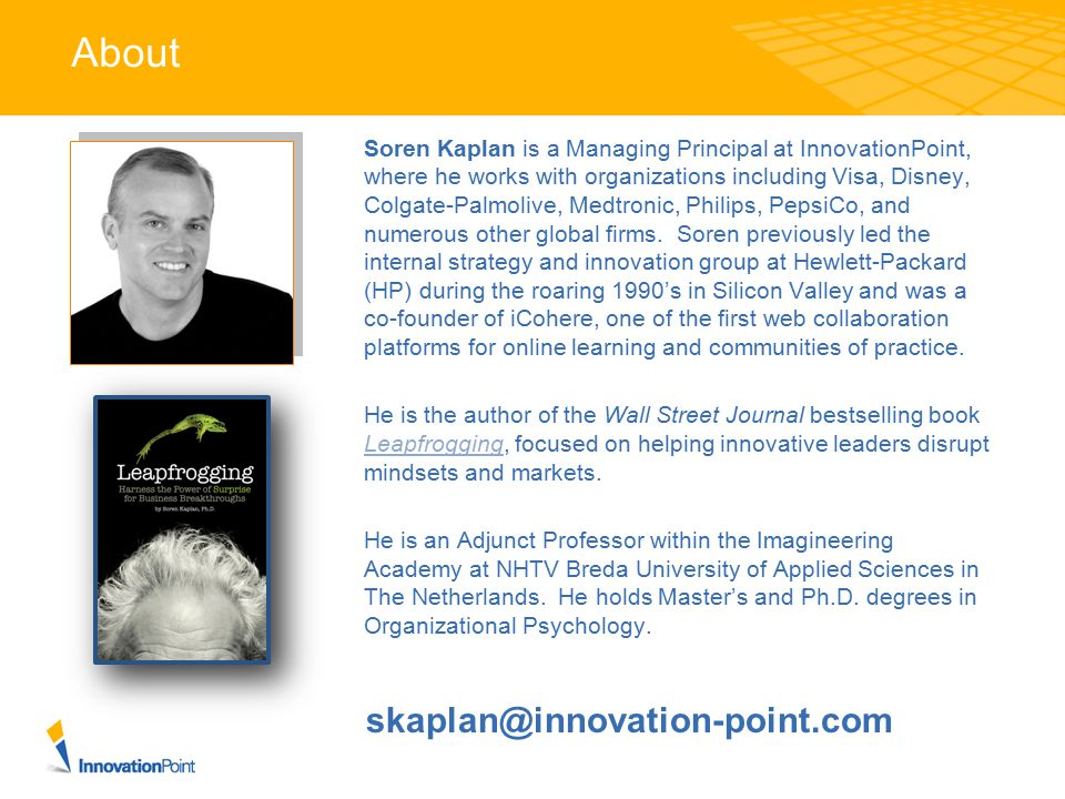 About Soren Kaplan is a Managing Principal at InnovationPoint, where he works with organizations including Visa, Disney, Colgate-Palmolive, Medtronic,